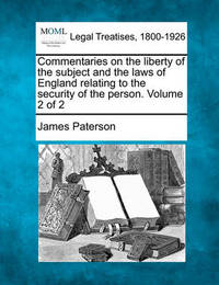 Commentaries on the Liberty of the Subject and the Laws of England Relating to the Security of the Person. Volume 2 of 2 by James Paterson
