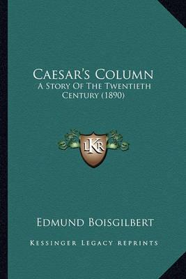 Caesar's Column Caesar's Column: A Story of the Twentieth Century (1890) a Story of the Twentieth Century (1890) by Edmund Boisgilbert image