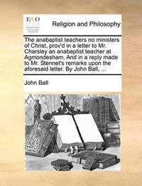 The Anabaptist Teachers No Ministers of Christ, Prov'd in a Letter to Mr. Charsley an Anabaptist Teacher at Agmondesham. and in a Reply Made to Mr. Stennet's Remarks Upon the Aforesaid Letter. by John Ball, by John Ball
