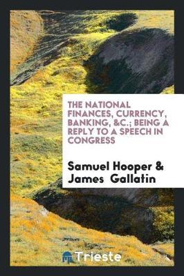 The National Finances, Currency, Banking, Being a Reply to a Speech in Congress by Samuel Hooper image