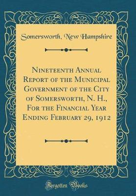 Nineteenth Annual Report of the Municipal Government of the City of Somersworth, N. H., for the Financial Year Ending February 29, 1912 (Classic Reprint) by Somersworth New Hampshire