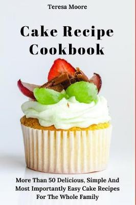 Cake Recipe Cookbook by Teresa Moore