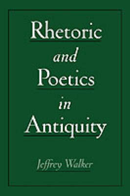 Rhetoric and Poetics in Antiquity by Jeffrey Walker