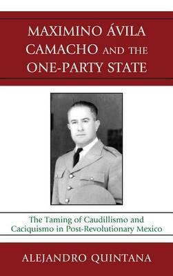 Maximino Avila Camacho and the One-Party State by Alejandro Quintana