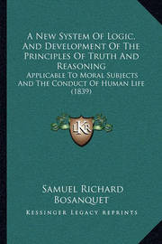 A New System of Logic, and Development of the Principles of Truth and Reasoning: Applicable to Moral Subjects and the Conduct of Human Life (1839) by Samuel Richard Bosanquet