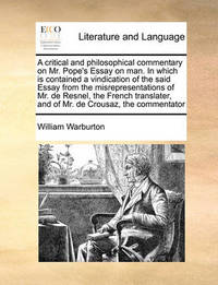 A Critical and Philosophical Commentary on Mr. Pope's Essay on Man. in Which Is Contained a Vindication of the Said Essay from the Misrepresentations of Mr. de Resnel, the French Translater, and of Mr. de Crousaz, the Commentator by William Warburton