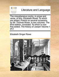 The Miscellaneous Works, in Prose and Verse, of Mrs. Elizabeth Rowe: To Which Are Added, Poems on Several Occasions, by Mr. Thomas Rowe. in Two Volumes. the Third Edition, Corrected. to Which Is Now First Added, the History of Joseph Volume 1 of 2 by Elizabeth Singer Rowe