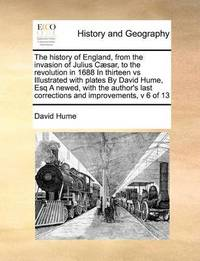 The History of England, from the Invasion of Julius Caesar, to the Revolution in 1688 in Thirteen Vs Illustrated with Plates by David Hume, Esq a Newed, with the Author's Last Corrections and Improvements, V 6 of 13 by David Hume image
