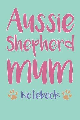 Australian Shepherd Mum Composition Notebook of Aussie Dog Mum Journal by Vanessa P