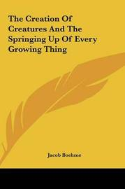 The Creation of Creatures and the Springing Up of Every Growthe Creation of Creatures and the Springing Up of Every Growing Thing Ing Thing by Jacob Boehme