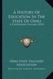A History of Education in the State of Ohio a History of Education in the State of Ohio: A Centennial Volume (1876) a Centennial Volume (1876) by Ohio State Teachers Association