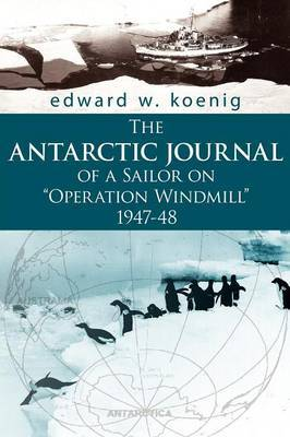 "The ANTARCTIC JOURNAL of a Sailor on ""Operation Windmill"" 1947-48 by Edward, W. Koenig"