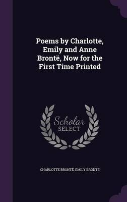 Poems by Charlotte, Emily and Anne Bronte, Now for the First Time Printed by Charlotte Bronte