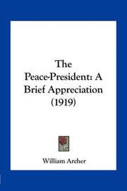 The Peace-President: A Brief Appreciation (1919) by William Archer