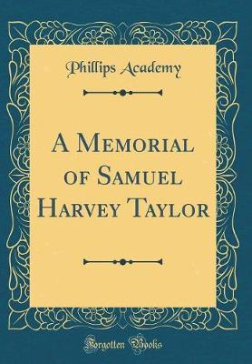 A Memorial of Samuel Harvey Taylor (Classic Reprint) by Phillips Academy