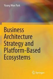Business Architecture Strategy and Platform-Based Ecosystems by Young Won Park