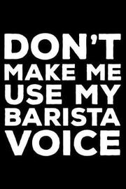 Don't Make Me Use My Barista Voice by Creative Juices Publishing