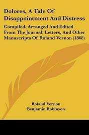 Dolores, a Tale of Disappointment and Distress: Compiled, Arranged and Edited from the Journal, Letters, and Other Manuscripts of Roland Vernon (1868) by Roland Vernon