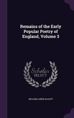 Remains of the Early Popular Poetry of England, Volume 3 by William Carew Hazlitt