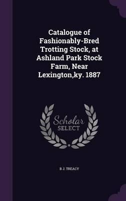 Catalogue of Fashionably-Bred Trotting Stock, at Ashland Park Stock Farm, Near Lexington, KY. 1887 by B J Treacy