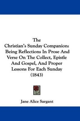 The Christian's Sunday Companion: Being Reflections In Prose And Verse On The Collect, Epistle And Gospel, And Proper Lessons For Each Sunday (1843) by Jane Alice Sargant image