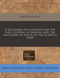 A Discourse of a Method for the Well Guiding of Reason, and the Discovery of Truth in the Sciences (1649) by Renýe Descartes