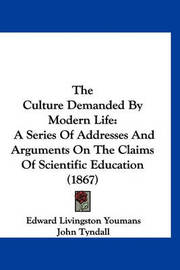 The Culture Demanded by Modern Life: A Series of Addresses and Arguments on the Claims of Scientific Education (1867) by Arthur Henfrey