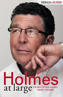 Holmes at Large: The Best of Paul Holmes' Weekly Columns by Paul Holmes
