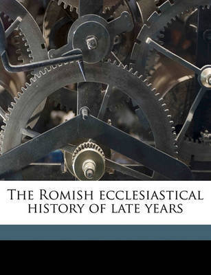 The Romish Ecclesiastical History of Late Years by Richard Steele