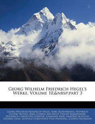 Georg Wilhelm Friedrich Hegel's Werke, Volume 10, Part 3 by Georg Wilhelm Friedrich Hegel