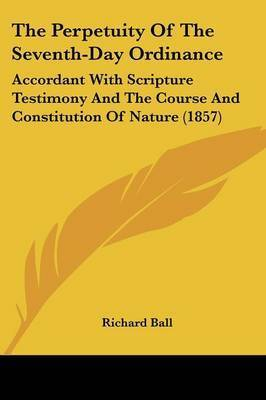 The Perpetuity Of The Seventh-Day Ordinance: Accordant With Scripture Testimony And The Course And Constitution Of Nature (1857) by Richard Ball