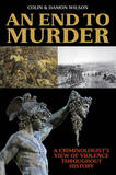 An End to Murder: A Criminologist's View of Violence Throughout History by Colin Wilson