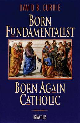 Born Fundamentalist, Born Again Catholic by David B. Currie image