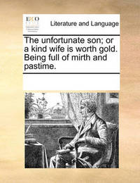 The Unfortunate Son; Or, a Kind Wife Is Worth Gold. Being Full of Mirth and Pastime by Multiple Contributors