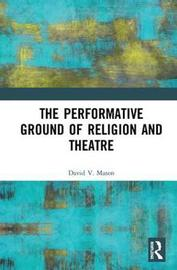 The Performative Ground of Religion and Theatre by David V Mason image
