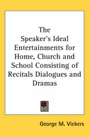 The Speaker's Ideal Entertainments for Home, Church and School Consisting of Recitals Dialogues and Dramas by George M. Vickers image