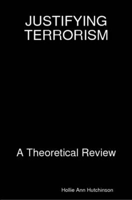 Justifying Terrorism: A Theoretical Review by Hollie Ann Hutchinson image