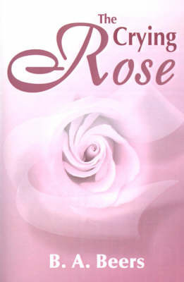 The Crying Rose by B. A. Beers