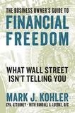 The Business Owner's Guide to Financial Freedom by Mark J Kohler
