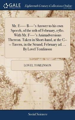 Mr. E----- B----'s Answer to His Own Speech, of the 11th of February, 1780. with Mr. F----'s Animadversions Thereon. Taken in Short-Hand, at the C---- Tavern, in the Strand, February 2d. ... by Lovel Tomlinson by Lovel Tomlinson image