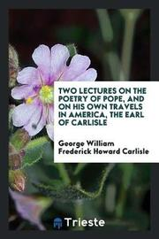 Two Lectures on the Poetry of Pope, and on His Own Travels in America, the Earl of Carlisle by George William Frederick Howard Carlisle image