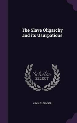 The Slave Oligarchy and Its Usurpations by Charles Sumner image