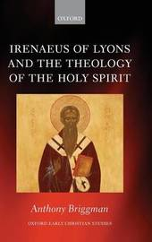Irenaeus of Lyons and the Theology of the Holy Spirit by Anthony Briggman