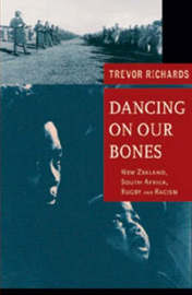 Dancing on Our Bones: New Zealand - South Africa Rugby and Racism by Trevor Richards