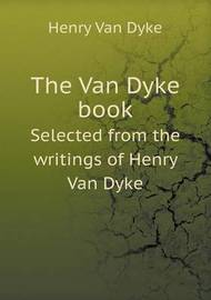 The Van Dyke Book Selected from the Writings of Henry Van Dyke by Edwin Mims