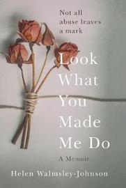 Look What You Made Me Do by Helen Walmsley-Johnson