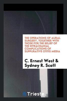 The Operations of Aural Surgery, Together with Those for the Relief of the Intracranial Complications of Suppurative Otitis Media by C Ernest West
