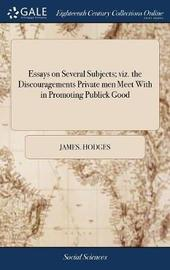 Essays on Several Subjects; Viz. the Discouragements Private Men Meet with in Promoting Publick Good by James Hodges image