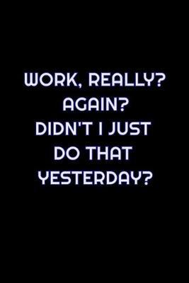 Work, Really? Again? Didn't I Just Do That Yesterday? by Simply Career Notebooks