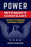 Power Without Restraint: The Post-9/11 Presidency and National Security by Chris Edelson